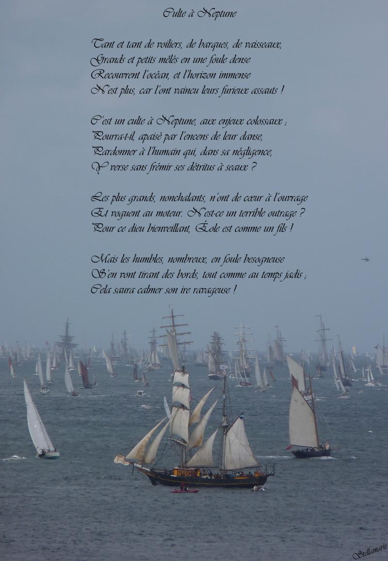 Culte à Neptune / / Tant et tant de voiliers, de barques, de vaisseaux, / Grands et petits mêlés en une foule dense / Recouvrent l'océan, et l'horizon immense / N'est plus, car l'ont vaincu leurs furieux assauts ! / / C'est un culte à Neptune, aux enjeux colossaux ; / Pourra-t-il, apaisé par l'encens de leur danse, / Pardonner à l'humain qui, dans sa négligence, / Y verse sans frémir ses détritus à seaux ? / / Les plus grands, nonchalants, n'ont de cœur à l'ouvrage / Et voguent au moteur. N'est-ce un terrible outrage ? / Pour ce dieu bienveillant, Éole est comme un fils ! / / Mais les humbles, nombreux, en foule besogneuse / S'en vont tirant des bords, tout comme au temps jadis ; / Cela saura calmer son ire ravageuse ! / / Stellamaris