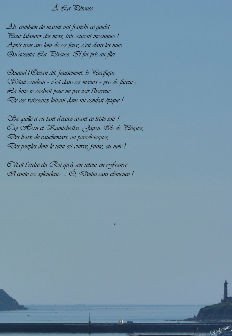 À La Pérouse / / Ah, combien de marins ont franchi ce goulet / Pour labourer des mers, très souvent inconnues ! / Après trois ans loin de ses feux, c'est dans les nues / Qu'accosta La Pérouse. Il fut pris au filet / / Quand l'Océan dit, faussement, le Pacifique / S'Était soudain – c'est dans ses mœurs – pris de fureur ; / La lune se cachait pour ne pas voir l'horreur / De ces vaisseaux luttant dans un combat épique ! / / Sa quille a vu tant d'eaux avant ce triste soir ! / Cap Horn et Kamtchatka, Japon, Île de Pâques, / Des lieux de cauchemars, ou paradisiaques, / Des peuples dont le teint est cuivre, jaune, ou noir ! / / C'était l'ordre du Roi qu'à son retour en France / Il conte ces splendeurs … Ô, Destin sans clémence ! / / Stellamaris