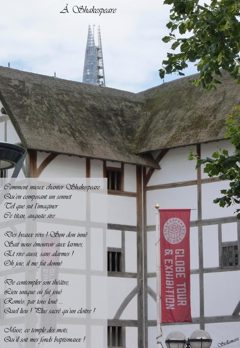 À Shakespeare / / Comment mieux chanter Shakespeare / Qu'en composant un sonnet / Tel que sut l'imaginer / Ce titan, auguste sire / / Des beaux vers ! Son don inné / Sait nous émouvoir aux larmes, / Et rire aussi, sans alarmes ! / Oh joie, il me fut donné / / De contempler son théâtre, / Lieu unique où fut joué / Roméo, par tous loué ... / Quel lieu ! Plus sacré qu'un cloitre ! / / Muse, ce temple des mots, / Qu'il soit mes fonds baptismaux ! / / Stellamaris